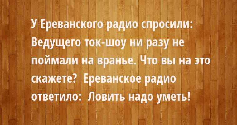 У Ереванского радио спросили:  - Ведущего ток-шоу ни разу не поймали на вранье. Что вы на это скажете?  Ереванское радио ответило:  - Ловить надо уметь!