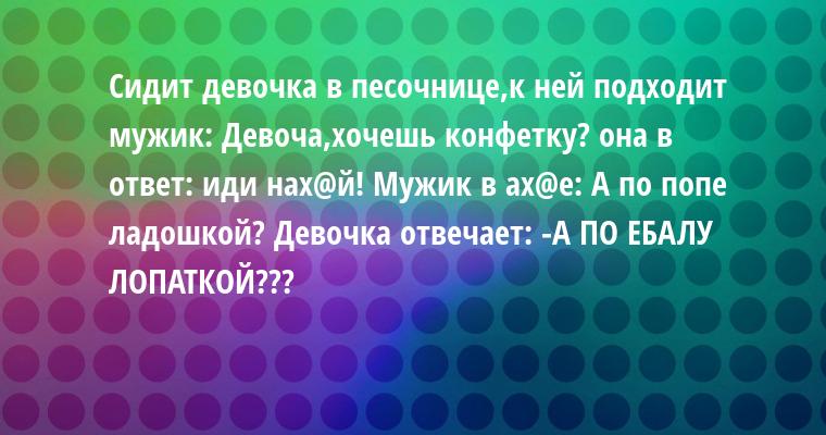 Сидит девочка в песочнице,к ней подходит мужик: — Девоча,хочешь конфетку? она в ответ: — иди нах@й! Мужик в ах@е: — А по попе ладошкой? Девочка отвечает: -А ПО ЕБАЛУ ЛОПАТКОЙ???