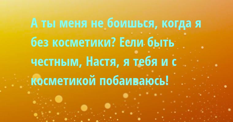 — А ты меня не боишься, когда я без косметики? — Если быть честным, Настя, я тебя и с косметикой побаиваюсь!