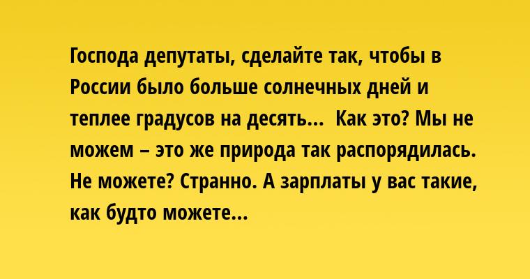 — Господа депутаты, сделайте так, чтобы в России было больше солнечных дней и теплее градусов на десять…  — Как это? Мы не можем – это же природа так распорядилась.   — Не можете? Странно. А зарплаты у вас такие, как будто можете…