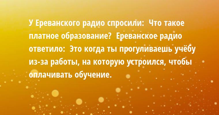 У Ереванского радио спросили:  — Что такое платное образование?  Ереванское радио ответило:  — Это когда ты прогуливаешь учёбу из-за работы, на которую устроился, чтобы оплачивать обучение.