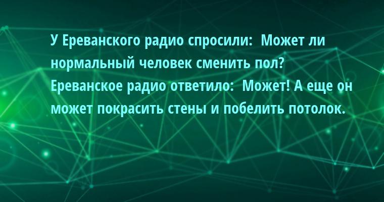 У Ереванского радио спросили:  - Может ли нормальный человек сменить пол?  Ереванское радио ответило:  - Может! А еще он может покрасить стены и побелить потолок.