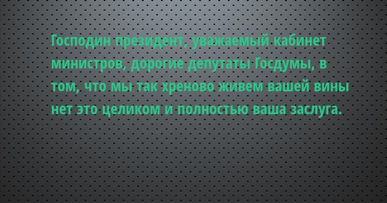 Господин президент, уважаемый кабинет министров, дорогие депутаты Госдумы, в том, что мы так хреново живем вашей вины нет — это целиком и полностью ваша заслуга.