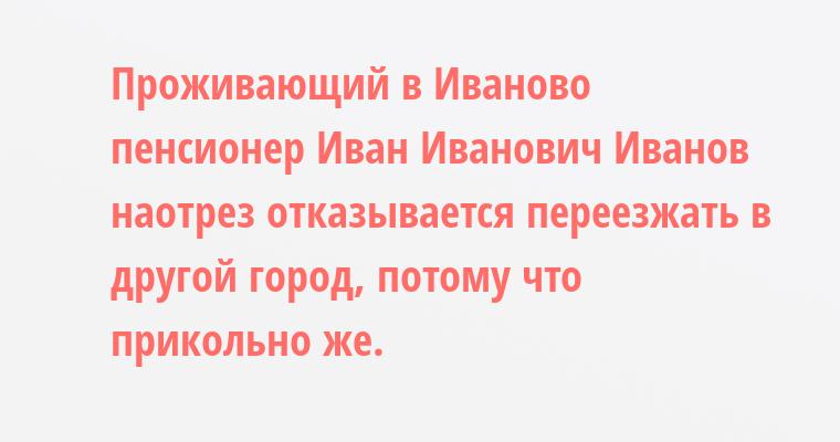 Проживающий в Иваново пенсионер Иван Иванович Иванов наотрез отказывается переезжать в другой город, потому что прикольно же.