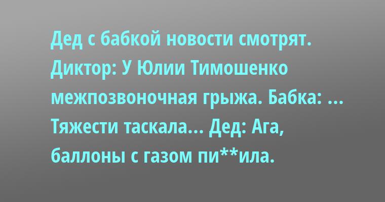Дед с бабкой новости смотрят. Диктор: — У Юлии Тимошенко межпозвоночная грыжа. Бабка: ... Тяжести таскала... Дед: — Ага, баллоны с газом пи**ила.