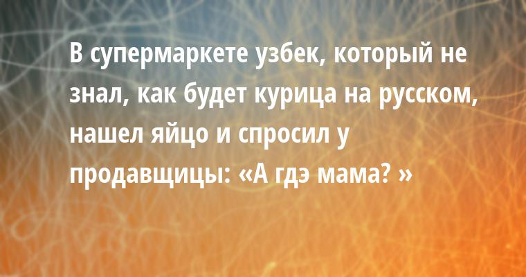 В супермаркете узбек, который не знал, как будет курица на русском, нашел яйцо и спросил у продавщицы: «А гдэ мама? »