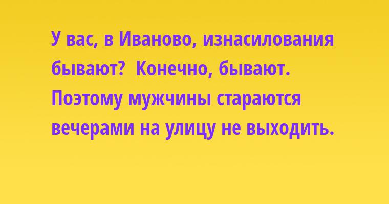 —  У вас, в Иваново, изнасилования бывают? —  Конечно, бывают. Поэтому мужчины стараются вечерами на улицу не выходить.