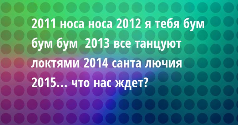 2011 — носа носа 2012 — я тебя бум бум бум  2013 — все танцуют локтями 2014 — санта лючия 2015... что нас ждет?