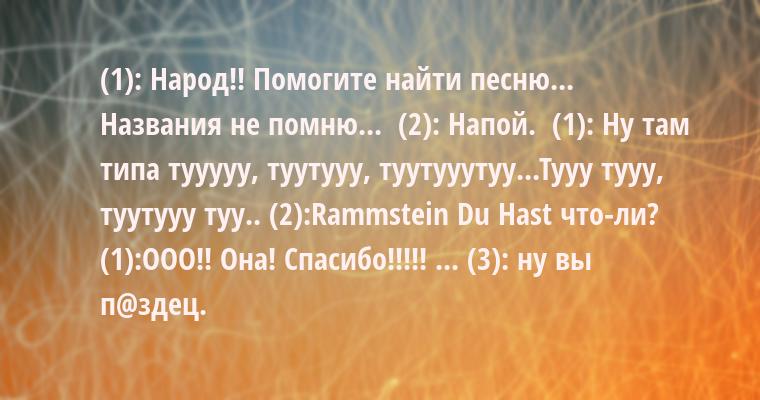 (1): Народ!! Помогите найти песню... Названия не помню...  (2): Напой.  (1): Ну там типа тууууу, туутууу, туутууутуу...Тууу тууу, туутууу туу.. (2):Rаmmstеin — Du Hаst что-ли? (1):ООО!! Она! Спасибо!!!!! ... (3): ну вы п@здец.