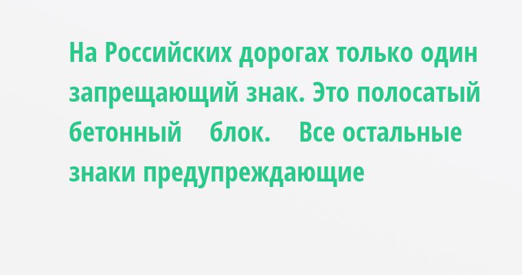 На Российских дорогах только один запрещающий знак. Это полосатый бетонный    блок.    Все остальные знаки предупреждающие