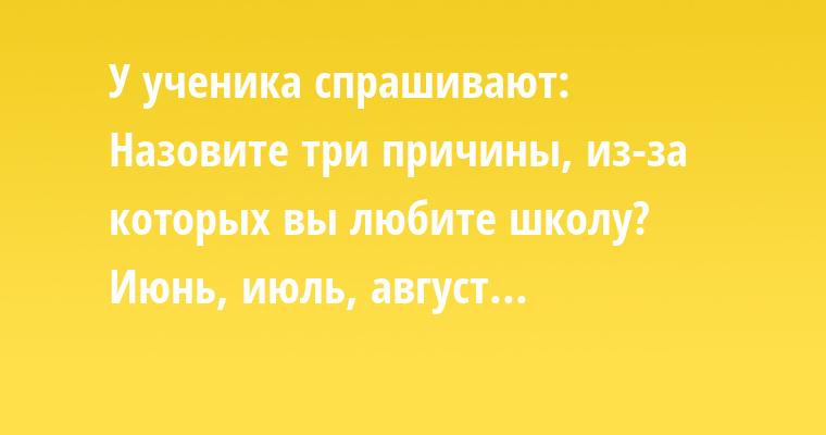 У ученика спрашивают:    — Назовите три причины, из-за которых вы любите школу?    — Июнь, июль, август...