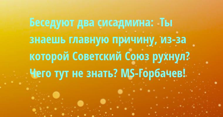 Беседуют два сисадмина:  - Ты знаешь главную причину, из-за которой Советский Союз рухнул?  - Чего тут не знать? MS-Горбачев!