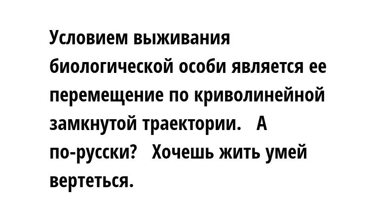—  Условием выживания биологической особи является ее перемещение по криволинейной замкнутой траектории.   — А по-русски?   — Хочешь жить — умей вертеться.