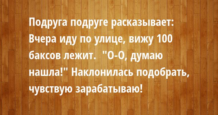 Подруга подруге расказывает:    —   Вчера иду по улице, вижу 100 баксов лежит.