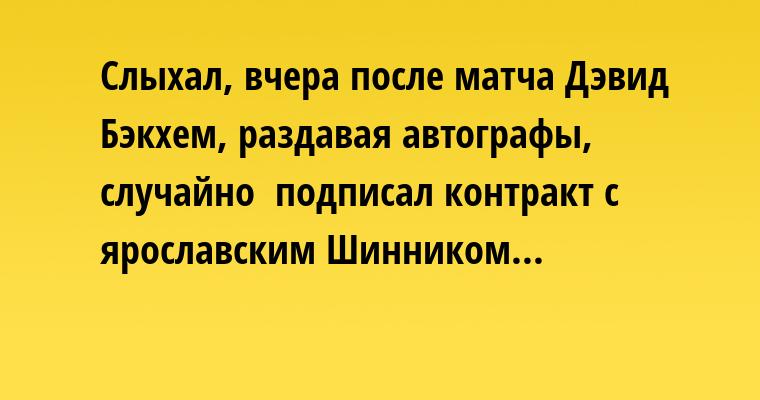 Слыхал, вчера после матча Дэвид Бэкхем, раздавая автографы, случайно  подписал контракт с ярославским Шинником...