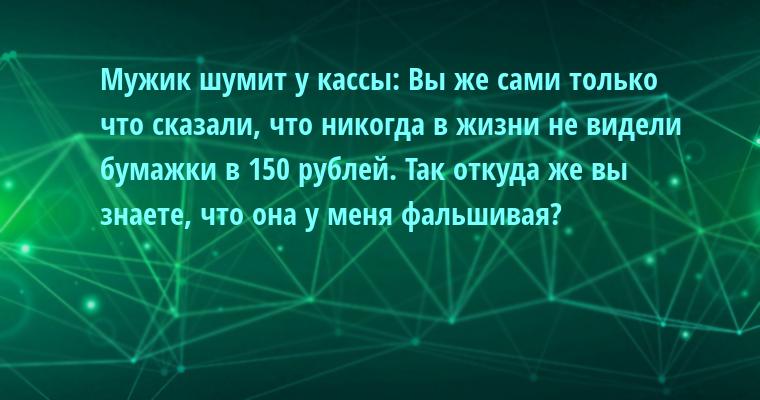 Мужик шумит у кассы: — Вы же сами только что сказали, что никогда в жизни не видели бумажки в 150 рублей. Так откуда же вы знаете, что она у меня фальшивая?