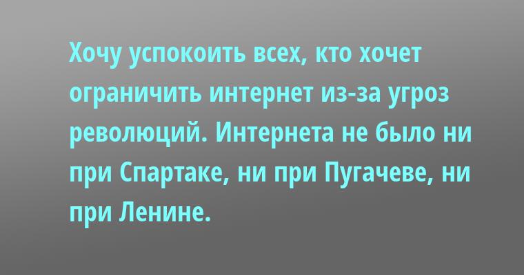 Хочу успокоить всех, кто хочет ограничить интернет из-за угроз революций. Интернета не было ни при Спартаке, ни при Пугачеве, ни при Ленине.