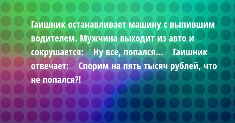 Гаишник останавливает машину с выпившим водителем. Мужчина выходит из авто и сокрушается:    — Ну все, попался...    Гаишник отвечает:    — Спорим на пять тысяч рублей, что не попался?!