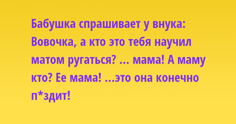 Бабушка спрашивает у внука: — Вовочка, а кто это тебя научил матом ругаться? — ... мама! — А маму кто? — Ее мама! — ...это она конечно п*здит!