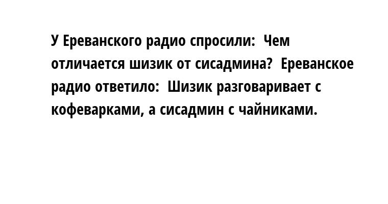 У Ереванского радио спросили:  - Чем отличается шизик от сисадмина?  Ереванское радио ответило:  - Шизик разговаривает с кофеварками, а сисадмин - с чайниками.