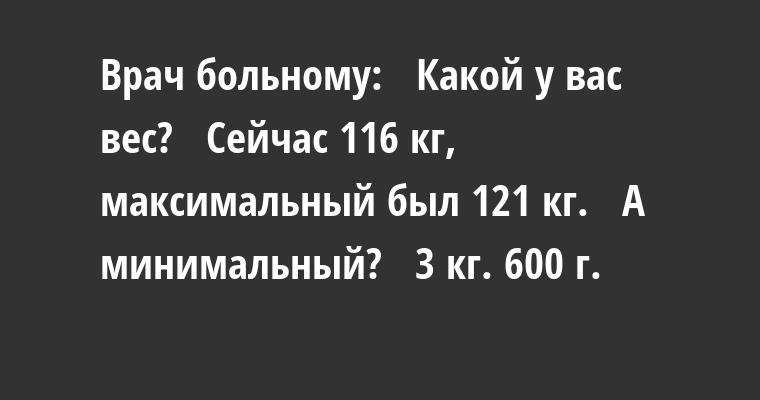 Врач больному:   — Какой у вас вес?   — Сейчас 116 кг, максимальный был 121 кг.   — А минимальный?   — 3 кг. 600 г.