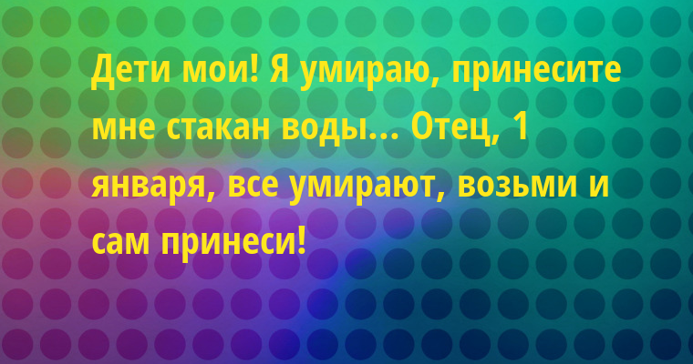 — Дети мои! Я умираю, принесите мне стакан воды... — Отец, 1 января, все умирают, возьми и сам принеси!