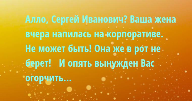 — Алло, Сергей Иванович? Ваша жена вчера напилась на корпоративе.   — Не может быть! Она же в рот не берет!   — И опять вынужден Вас огорчить...