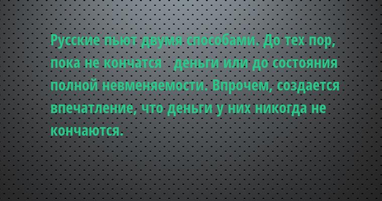 Русские пьют двумя способами. До тех пор, пока не кончатся   деньги или до состояния полной невменяемости. Впрочем, создается   впечатление, что деньги у них никогда не кончаются.