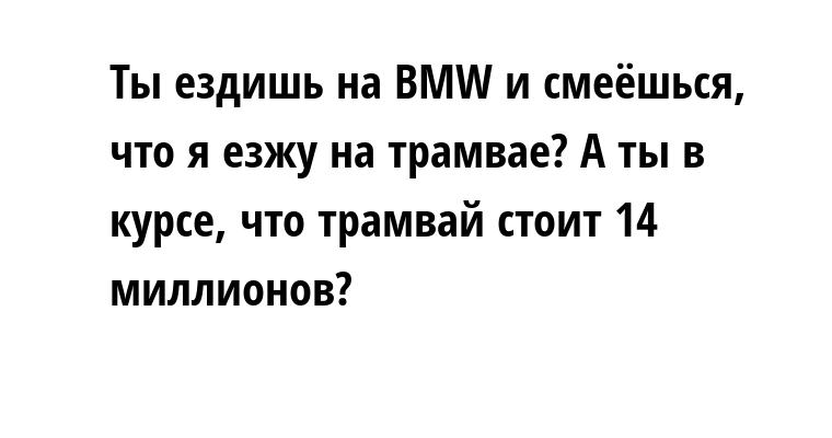 - Ты ездишь на BMW и смеёшься, что я езжу на трамвае? А ты в курсе, что трамвай стоит 14 миллионов?