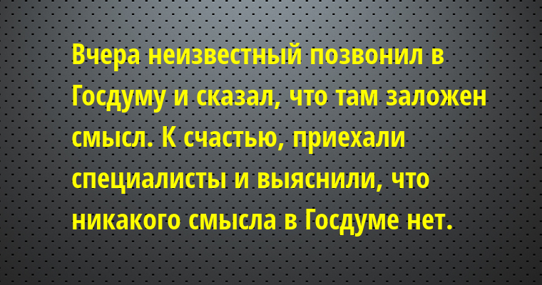 Вчера неизвестный позвонил в Госдуму и сказал, что там заложен смысл. К счастью, приехали специалисты и выяснили, что никакого смысла в Госдуме нет.