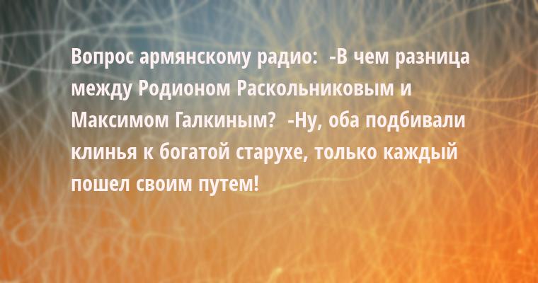 Вопрос армянскому радио:  -В чем разница между Родионом Раскольниковым и Максимом Галкиным?  -Ну, оба подбивали клинья к богатой старухе, только каждый пошел своим путем!