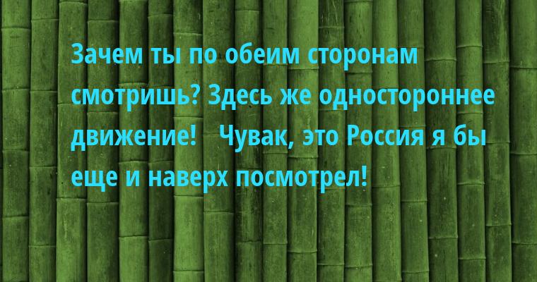 —  Зачем ты по обеим сторонам смотришь? Здесь же одностороннее движение!  —  Чувак, это Россия — я бы еще и наверх посмотрел!