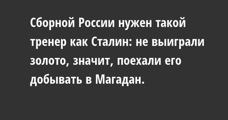 Сборной России нужен такой тренер как Сталин: не выиграли золото, значит, поехали его добывать в Магадан.