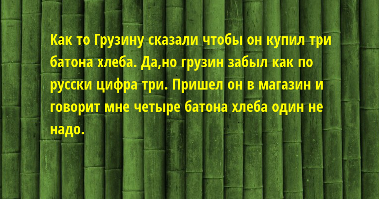 Как то Грузину сказали чтобы он купил три батона хлеба. Да,но грузин забыл как по русски цифра три. Пришел он в магазин и говорит мне четыре батона хлеба один не надо.