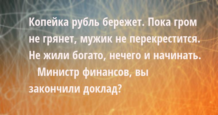 — Копейка рубль бережет. Пока гром не грянет, мужик не перекрестится. Не жили богато, нечего и начинать.    — Министр финансов, вы закончили доклад?