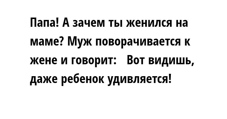 —  Папа! А зачем ты женился на маме? Муж поворачивается к жене и говорит:  —  Вот видишь, даже ребенок удивляется!
