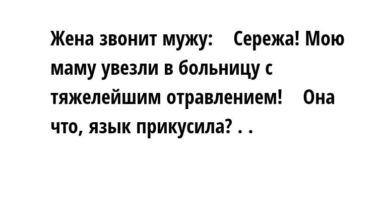 Жена звонит мужу:    — Сережа! Мою маму увезли в больницу с тяжелейшим отравлением!    — Она что, язык прикусила? . .
