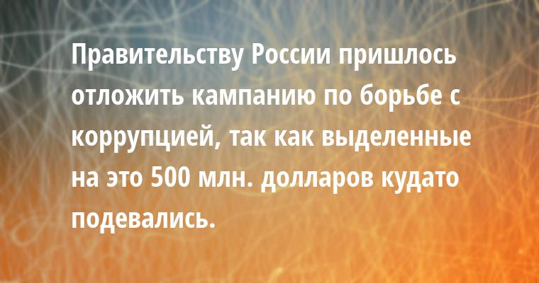 Правительству России пришлось отложить кампанию по борьбе с коррупцией, так как выделенные на это 500 млн. долларов куда- то подевались.