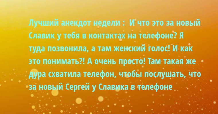 Лучший анекдот недели :  — И что это за новый Славик у тебя в контактах на телефоне? Я туда позвонила, а там женский голос! И как это понимать?! — А очень просто! Там такая же дура схватила телефон, чтобы послушать, что за новый Сергей у Славика в телефоне
