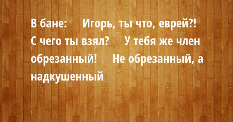 В бане:    —  Игорь, ты что, еврей?!    —  С чего ты взял?    —  У тебя же член обрезанный!    —  Не обрезанный, а надкушенный