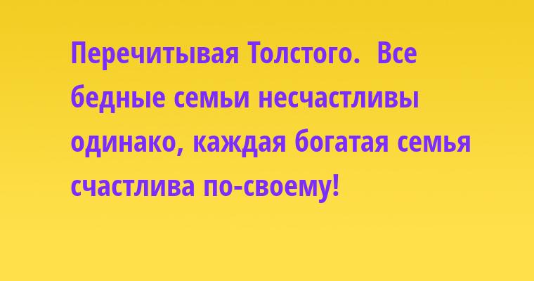 Перечитывая Толстого.  Все бедные семьи несчастливы одинако, каждая богатая семья счастлива по-своему!