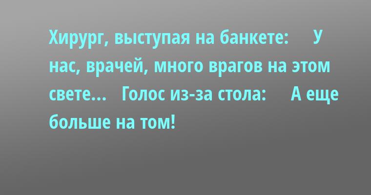 Хирург, выступая на банкете:    —  У нас, врачей, много врагов на этом свете...   Голос из-за стола:    —  А еще больше на том!