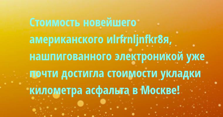 Стоимость новейшего американского иlrfrnljnfkr8я, нашпигованного электроникой уже почти достигла стоимости укладки километра асфальта в Москве!