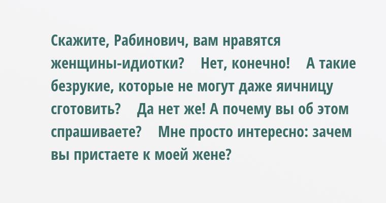 — Скажите, Рабинович, вам нравятся женщины-идиотки?    — Нет, конечно!    — А такие безрукие, которые не могут даже яичницу сготовить?    — Да нет же! А почему вы об этом спрашиваете?    — Мне просто интересно: зачем вы пристаете к моей жене?