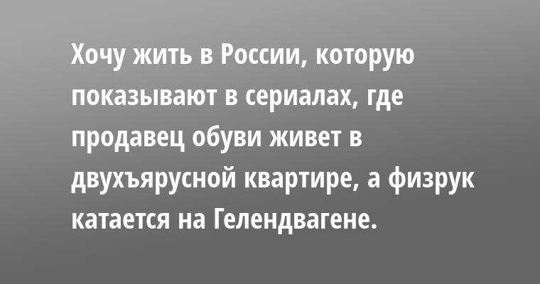 Хочу жить в России, которую показывают в сериалах, где продавец обуви живет в двухъярусной квартире, а физрук катается на Гелендвагене.