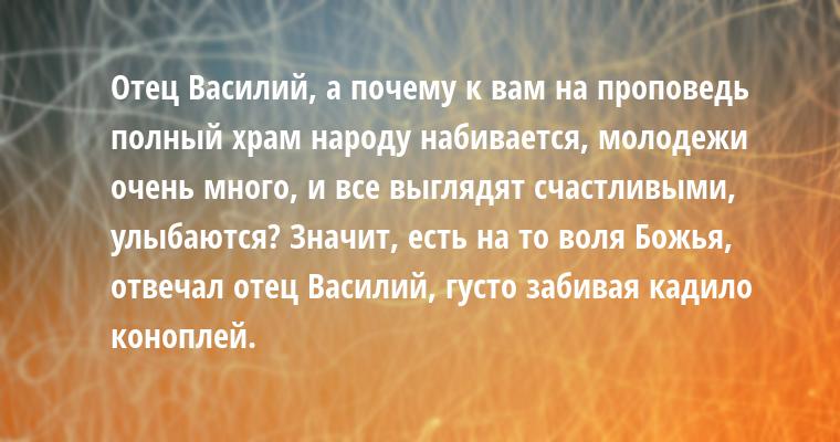 —  Отец Василий, а почему к вам на проповедь полный храм народу набивается, молодежи очень много, и все выглядят счастливыми, улыбаются? — Значит, есть на то воля Божья, — отвечал отец Василий, густо забивая кадило коноплей.