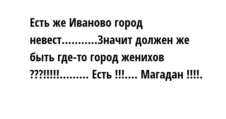 Есть же Иваново — город невест...........Значит должен же быть где-то город женихов ???!!!!!......... Есть !!!.... Магадан !!!!.