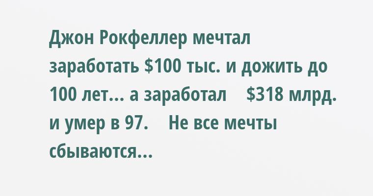Джон Рокфеллер мечтал заработать $100 тыс. и дожить до 100 лет... а заработал    $318 млрд. и умер в 97.    Не все мечты сбываются...