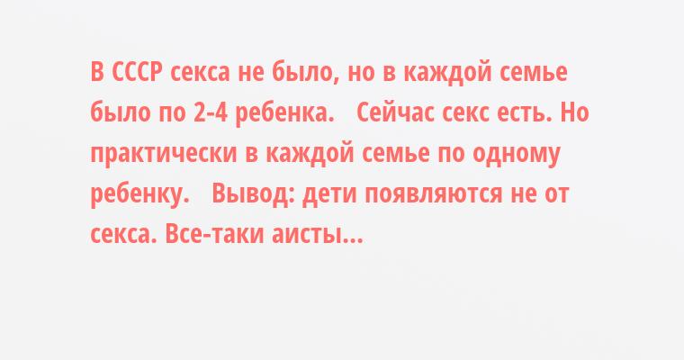 В СССР ceкcа не было, но в каждой семье было по 2-4 ребенка.   Сейчас ceкc есть. Но практически в каждой семье по одному ребенку.   Вывод: дети появляются не от ceкcа. Все-таки аисты...