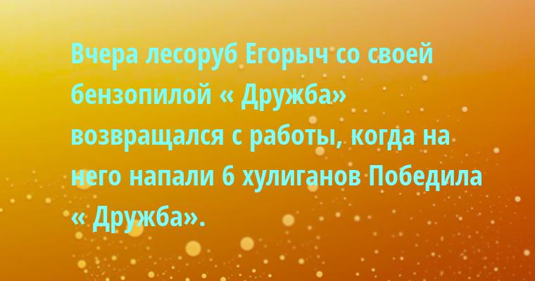 —  Вчера лесоруб Егорыч со своей бензопилой « Дружба» возвращался с работы, когда на него напали 6 хулиганов Победила « Дружба».